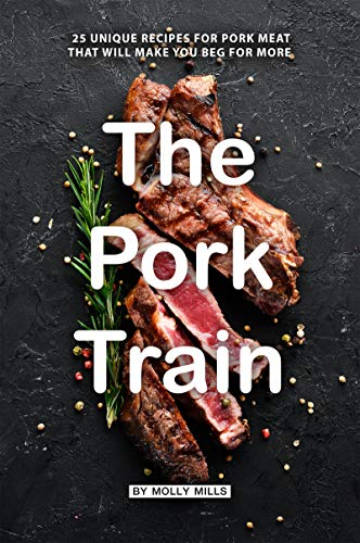 The Pork Train: 25 Unique Recipes for Pork Meat that will Make you Beg for More