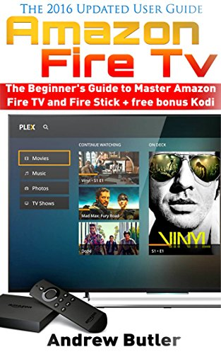 Amazon Fire TV: The Beginner's Guide to Master Amazon Fire TV and Fire Stick (Amazon Fire TV, tips and tricks, home tv, streaming) + free bonus Kodi (Fire TV, free tv, user guides Book 2) ()