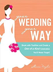Your Wedding, Your Way: Break with Tradition and Create a One-of-a-Kind Celebration You'll Never Forget!