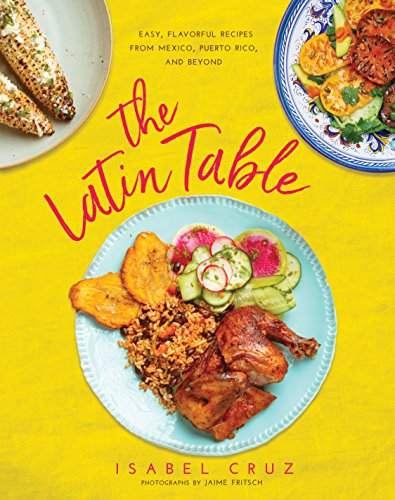 The Latin Table: Easy, Flavorful Recipes from Mexico, Puerto Rico, and Beyond by Isabel Cruz