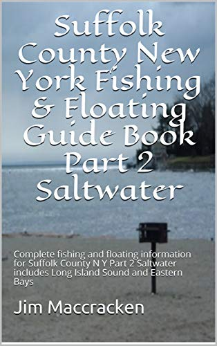 Suffolk County New York Fishing & Floating Guide Book Part 2 Saltwater: Complete fishing and floating information for Suffolk County N Y  Part 2 Saltwater includes Long Island Sound and Eastern Bays