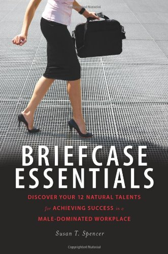 Read Online Briefcase Essentials: Discover Your 12 Natural Talents for Achieving Success in a Male-Dominated Workplace ebook