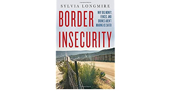 Border Insecurity: Why Big Money, Fences, and Drones Arent ...