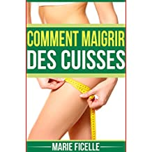 Comment Maigrir des Cuisses: Les clefs pour Combattre Votre Cellulite (French Edition)