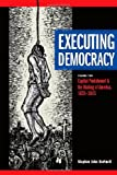 Executing Democracy : Volume Two: Capital Punishment and the Making of America, 1835-1843, Hartnett, Stephen John, 1611860474
