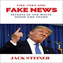 Fire, Fury and Fake News: Secrets of the White House and Trump Audiobook by Jack Steiner Narrated by Ryan Drean