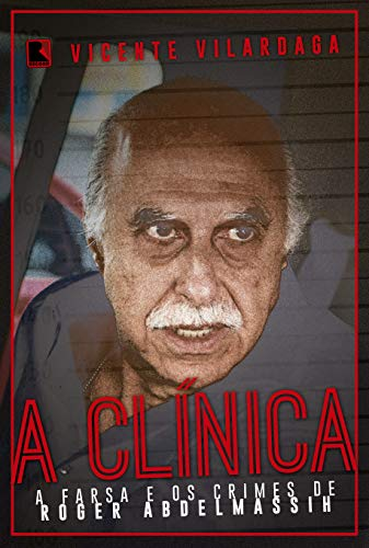 A clínica: A farsa e os crimes de Roder Abdelmassih: A Farsa E Os Crimes De Roger Abdelmassih