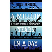 A Million Years in a Day: A Curious History of Everyday Life from the Stone Age to the Phone Age