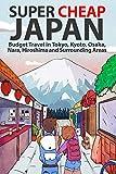 Super Cheap Japan: Budget Travel in Tokyo, Kyoto, Osaka, Nara, Hiroshima and Surrounding Areas (Super Cheap Guides Book 1)