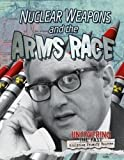 Nuclear Weapons and the Arms Race (Uncovering the Past: Analyzing Primary Sources)