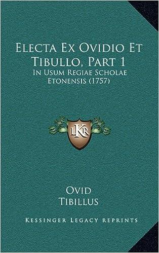 Electa Ex Ovidio Et Tibullo, Part 1: In Usum Regiae Scholae Etonensis (1757) (Latin Edition)
