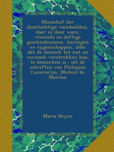 Download Bloemhof der doorluchtige voorbeelden, daer in door ware, vreemde en deftige geschiedenissen, leeringen en eygenschappen, alles dat de mensch tot nut ... Camerarius, Michiel de Montan (Dutch Edition) pdf