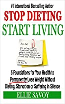 STOP DIETING, START LIVING: 5 FOUNDATIONS FOR YOUR HEALTH TO PERMANENTLY LOSE WEIGHT WITHOUT DIETING, STARVATION OR SUFFERING IN SILENCE