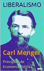 LIBERALISMO - Carl Menger: Princípios de Economia Política (Coleção Economia Política)