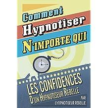 Comment Hypnotiser N'importe qui: Les Confidences d'un Hypnotiseur Rebelle (French Edition)