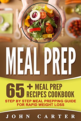 Meal Prep: 65+ Meal Prep Recipes Cookbook – Step By Step Meal Prepping Guide For Rapid Weight Loss (Free Bonus Included) (Meal Prep, Ketogenic Diet, Low Carb, Ketosis) by John Carter