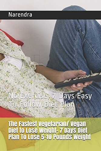 The Fastest Vegetarian/ Vegan Diet to Lose Weight- 7 Days Diet Plan To Lose 5-10 Pounds Weight: No Exercise, 7 Days Easy To Follow Diet Plan (Best Diet Plan To Lose 10 Pounds)