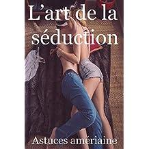 L'art de la séduction 2018 (Manuel du séducteur, rencontres faciles, manuel de la drague, les filles et le sexe, rencart, Rendez-Vous) (French Edition)
