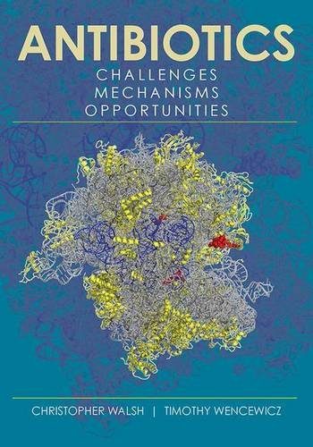 Antibiotics: Challenges, Mechanisms, Opportunities by Timothy Wencewicz Christopher Walsh