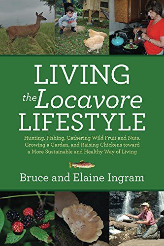Living the Locavore Lifestyle: Hunting, Fishing, Gathering Wild Fruit and Nuts, Growing a Garden, and Raising Chickens toward a More Sustainable and Healthy Way of Living by [Ingram, Elaine, Ingram, Bruce]