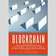 Blockchain: Quickly Learn Blockchain and Its Role in Cryptocurrency: How Blockchain Technology Will Revolutionize the Digital Economy and Beyond Audiobook by Lee Sebastian Narrated by John Fleming