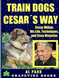 Train Dogs Cesar´s Way! Cesar Millan: His Life, Techniques, and Case Histories (Pack Leader Training Trilogy Book 1)