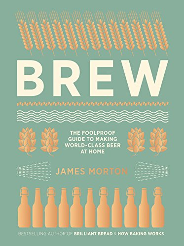 Brew  The Foolproof Guide To Making World Class Beer At Home