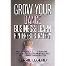Grow Your Dance Business: Learn Pinterest Strategy: How to Increase Blog Subscribers, Make More Sales, Design Pins, Automate & Get Website Traffic for Free