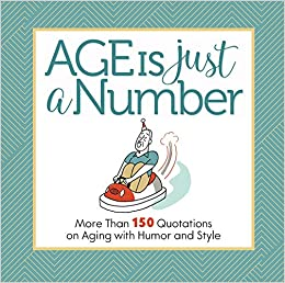 Amazoncom Age Is Just A Number More Than 150 Quotations On Aging