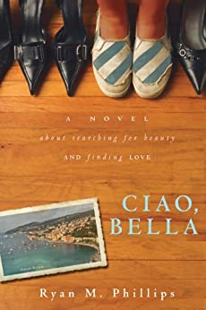 Ciao, Bella: A Novel About Searching for Beauty and Finding Love by [Phillips, Ryan]