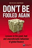 Don't Be Fooled Again : Lessons in the Good, Bad and Unpredictable Behaviour of Global Finance, Chapman, Meyrick, 0273727893