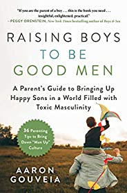 Raising Boys to Be Good Men: A Parent's Guide to Bringing up Happy Sons in a World Filled with Toxic Masculini