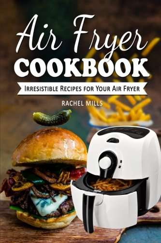 Air Fryer Cookbook: Irresistible Recipes for Your Air Fryer by Rachel Mills