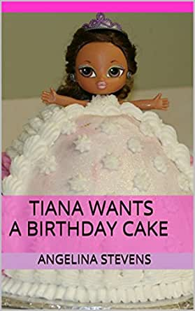 Excellent Tiana Wants A Birthday Cake Kindle Edition By Angelina Stevens Personalised Birthday Cards Veneteletsinfo
