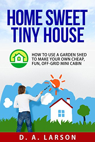 Home Sweet Tiny House: How to use a Garden Shed to make your own Cheap, Fun, Off-Grid Mini Cabin
