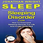 The Sleeping Disorder Cure: How to Overcome Sleeping Disorder for Life and Finally Sleep Well | Jonathan Wright