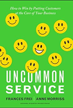 Uncommon Service: How to Win by Putting Customers at the Core of Your Business by [Frei, Frances, Morriss, Anne]