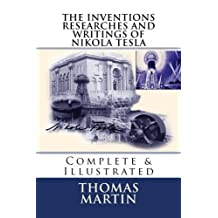 The Inventions Researches and Writings of Nikola Tesla: Complete & Illustrated