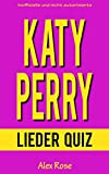 KATY PERRY LIEDER QUIZ: Größten Hits und Lieder aus allen Katy Perry Alben ONE OF THE BOYS, TEENAGE DREAM und PRISM enthalten! (German Edition)