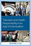 Television and Health Responsibility in an Age of Individualism, Foss, Katherine A., 073918993X
