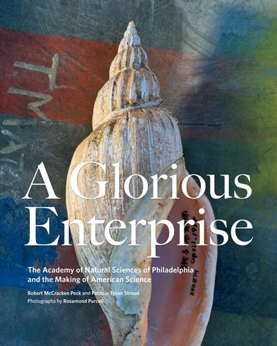 Glorious Natural - A Glorious Enterprise: The Academy of Natural Sciences of Philadelphia and the Making of American Science