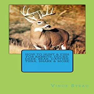 How to Hunt & Fish for Rabbits, Ducks, Deer, Bear, Catfish, Tuna, Shark & More Audiobook