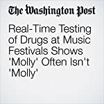 Real-Time Testing of Drugs at Music Festivals Shows 'Molly' Often Isn't 'Molly' | Ariana Eunjung Cha