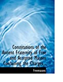 Constitutions of the Antient Fraternity of Free and Accepted Masons Containing the Charges, Freemasons, 0554746026