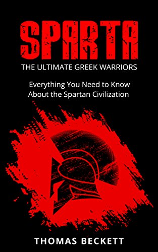 (Sparta: The Ultimate Greek Warriors:  Everything You Need To Know About the Spartan Civilization (Sparta History, Greek Spartans 101))