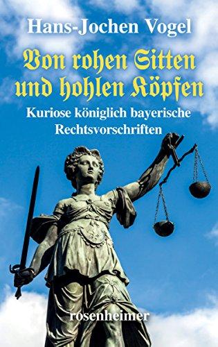 Von rohen Sitten und hohlen Köpfen - Kuriose königlich bayerische Rechtsvorschriften (German Edition)
