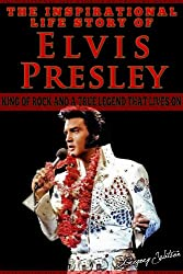Elvis Presley - The Inspirational Life Story Of Elvis Presley, King Of Rock And A True Legend That Lives On (Inspirational Life Stories By Gregory Watson Book 4)