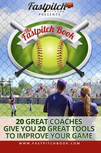 Read Online The Fastpitch Book: 20 Great Coaches Give You 20 Great Tools To Improve Your Game PDF