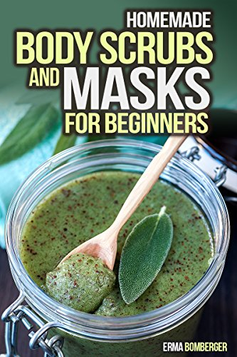 Homemade Body Scrubs and Masks for Beginners: Ultimate Guide to Making Your Own Homemade Scrubs (Scrub and Masks Recipes)
