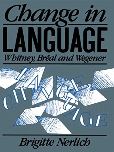 Change in Language: Whitney, Breal and Wegener (Routledge History of Linguistic Thought Series)